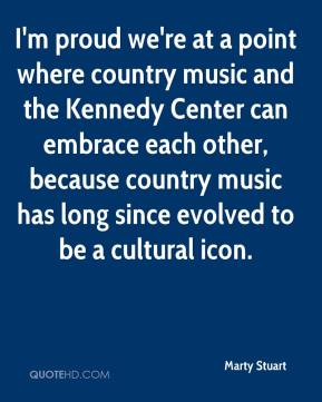 I'm proud we're at a point where country music and the Kennedy Center can embrace each other, because country music has long since evolved to be a cultural icon.