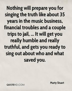 Nothing will prepare you for singing the truth like about 35 years in the music business, financial troubles and a couple trips to jail, ... It will get you really humble and really truthful, and gets you ready to sing out about who and what saved you.