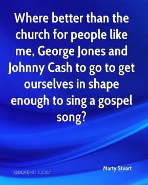 Where better than the church for people like me, George Jones and Johnny Cash to go to get ourselves in shape enough to sing a gospel song?
