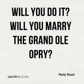 Will you do it? Will you marry the Grand Ole Opry?