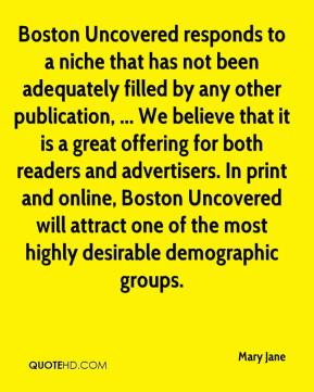 Mary Jane  - Boston Uncovered responds to a niche that has not been adequately filled by any other publication, ... We believe that it is a great offering for both readers and advertisers. In print and online, Boston Uncovered will attract one of the most highly desirable demographic groups.