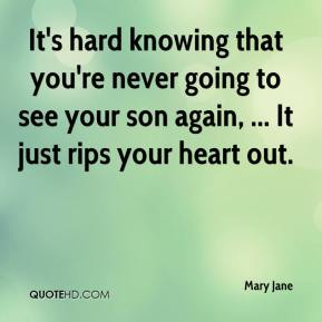 Mary Jane  - It's hard knowing that you're never going to see your son again, ... It just rips your heart out.