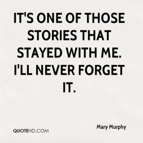 Mary Murphy  - It's one of those stories that stayed with me. I'll never forget it.