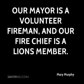 Mary Murphy  - Our mayor is a volunteer fireman, and our fire chief is a Lions member.