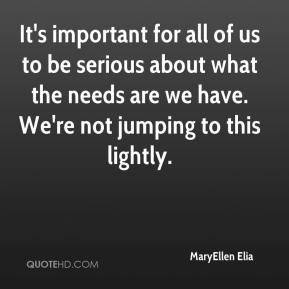 It's important for all of us to be serious about what the needs are we have. We're not jumping to this lightly.