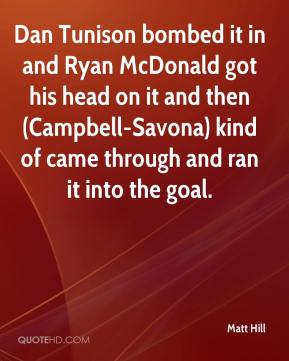 Matt Hill  - Dan Tunison bombed it in and Ryan McDonald got his head on it and then (Campbell-Savona) kind of came through and ran it into the goal.