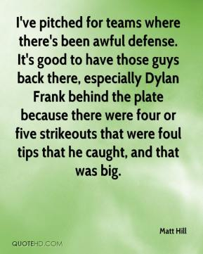 Matt Hill  - I've pitched for teams where there's been awful defense. It's good to have those guys back there, especially Dylan Frank behind the plate because there were four or five strikeouts that were foul tips that he caught, and that was big.