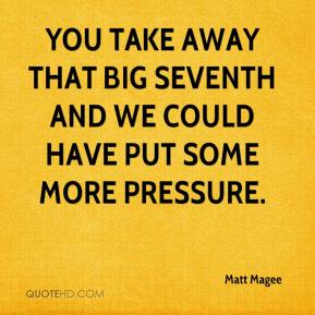 Matt Magee  - You take away that big seventh and we could have put some more pressure.