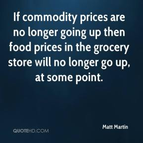 Matt Martin  - If commodity prices are no longer going up then food prices in the grocery store will no longer go up, at some point.