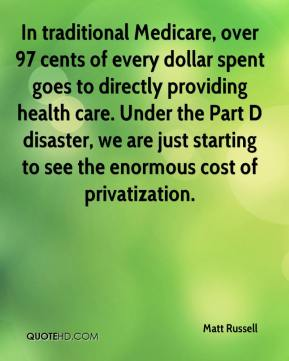 Matt Russell  - In traditional Medicare, over 97 cents of every dollar spent goes to directly providing health care. Under the Part D disaster, we are just starting to see the enormous cost of privatization.
