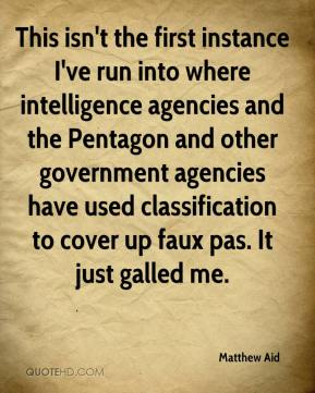 Matthew Aid  - This isn't the first instance I've run into where intelligence agencies and the Pentagon and other government agencies have used classification to cover up faux pas. It just galled me.