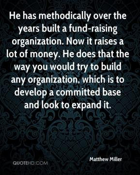 He has methodically over the years built a fund-raising organization. Now it raises a lot of money. He does that the way you would try to build any organization, which is to develop a committed base and look to expand it.