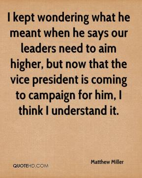 I kept wondering what he meant when he says our leaders need to aim higher, but now that the vice president is coming to campaign for him, I think I understand it.