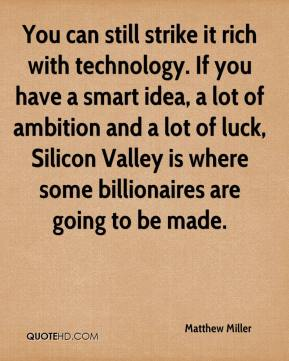 Matthew Miller  - You can still strike it rich with technology. If you have a smart idea, a lot of ambition and a lot of luck, Silicon Valley is where some billionaires are going to be made.