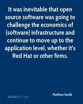 Matthew Szulik  - It was inevitable that open source software was going to challenge the economics of (software) infrastructure and continue to move up to the application level, whether it's Red Hat or other firms.