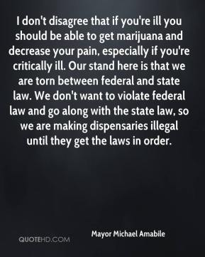 Mayor Michael Amabile  - I don't disagree that if you're ill you should be able to get marijuana and decrease your pain, especially if you're critically ill. Our stand here is that we are torn between federal and state law. We don't want to violate federal law and go along with the state law, so we are making dispensaries illegal until they get the laws in order.