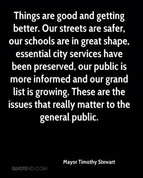 Mayor Timothy Stewart  - Things are good and getting better. Our streets are safer, our schools are in great shape, essential city services have been preserved, our public is more informed and our grand list is growing. These are the issues that really matter to the general public.