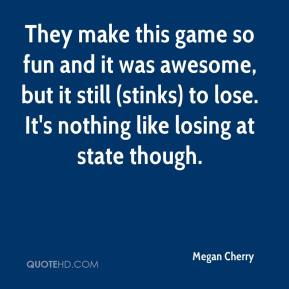 Megan Cherry  - They make this game so fun and it was awesome, but it still (stinks) to lose. It's nothing like losing at state though.