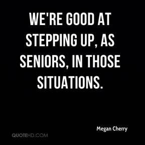 Megan Cherry  - We're good at stepping up, as seniors, in those situations.