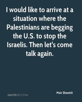 Meir Sheetrit  - I would like to arrive at a situation where the Palestinians are begging the U.S. to stop the Israelis. Then let's come talk again.