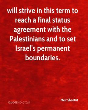 Meir Sheetrit  - will strive in this term to reach a final status agreement with the Palestinians and to set Israel's permanent boundaries.