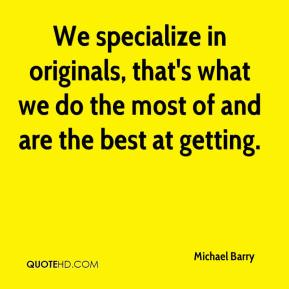 Michael Barry  - We specialize in originals, that's what we do the most of and are the best at getting.