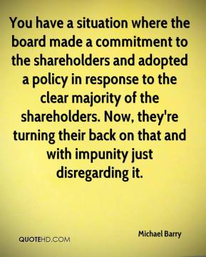 Michael Barry  - You have a situation where the board made a commitment to the shareholders and adopted a policy in response to the clear majority of the shareholders. Now, they're turning their back on that and with impunity just disregarding it.