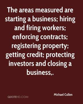 Michael Cullen  - The areas measured are starting a business; hiring and firing workers; enforcing contracts; registering property; getting credit; protecting investors and closing a business.
