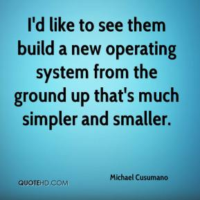 Michael Cusumano  - I'd like to see them build a new operating system from the ground up that's much simpler and smaller.