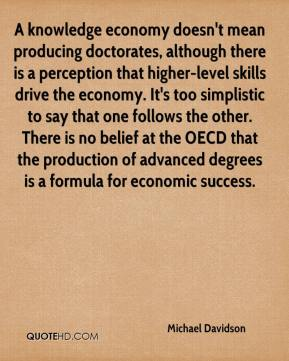 Michael Davidson  - A knowledge economy doesn't mean producing doctorates, although there is a perception that higher-level skills drive the economy. It's too simplistic to say that one follows the other. There is no belief at the OECD that the production of advanced degrees is a formula for economic success.