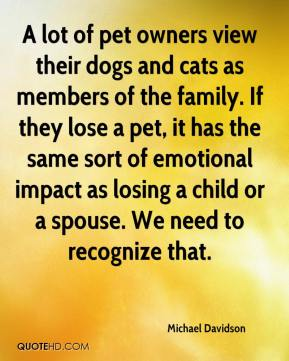 A lot of pet owners view their dogs and cats as members of the family. If they lose a pet, it has the same sort of emotional impact as losing a child or a spouse. We need to recognize that.