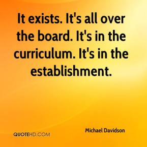 Michael Davidson  - It exists. It's all over the board. It's in the curriculum. It's in the establishment.
