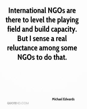 Michael Edwards  - International NGOs are there to level the playing field and build capacity. But I sense a real reluctance among some NGOs to do that.