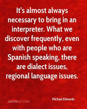Michael Edwards  - It's almost always necessary to bring in an interpreter. What we discover frequently, even with people who are Spanish speaking, there are dialect issues, regional language issues.