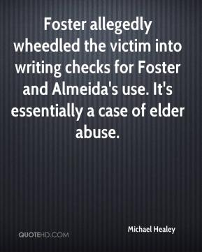 Michael Healey  - Foster allegedly wheedled the victim into writing checks for Foster and Almeida's use. It's essentially a case of elder abuse.
