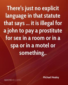 Michael Healey  - There's just no explicit language in that statute that says ... it is illegal for a john to pay a prostitute for sex in a room or in a spa or in a motel or something.