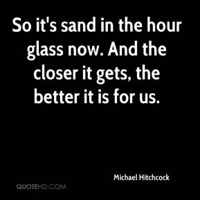 Michael Hitchcock  - So it's sand in the hour glass now. And the closer it gets, the better it is for us.