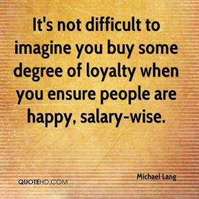 Michael Lang  - It's not difficult to imagine you buy some degree of loyalty when you ensure people are happy, salary-wise.