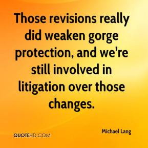 Michael Lang  - Those revisions really did weaken gorge protection, and we're still involved in litigation over those changes.