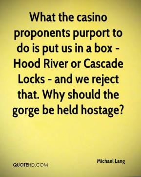 Michael Lang  - What the casino proponents purport to do is put us in a box - Hood River or Cascade Locks - and we reject that. Why should the gorge be held hostage?