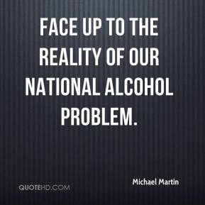Michael Martin  - face up to the reality of our national alcohol problem.