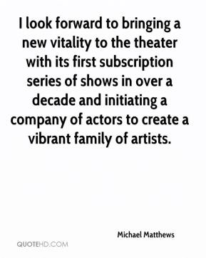 Michael Matthews  - I look forward to bringing a new vitality to the theater with its first subscription series of shows in over a decade and initiating a company of actors to create a vibrant family of artists.