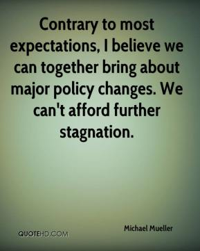 Michael Mueller  - Contrary to most expectations, I believe we can together bring about major policy changes. We can't afford further stagnation.
