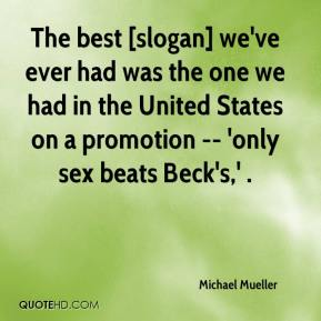 Michael Mueller  - The best [slogan] we've ever had was the one we had in the United States on a promotion -- 'only sex beats Beck's,' .