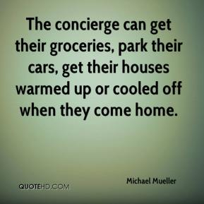 Michael Mueller  - The concierge can get their groceries, park their cars, get their houses warmed up or cooled off when they come home.