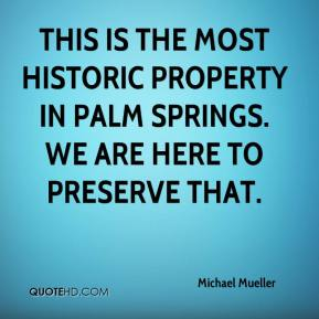Michael Mueller  - This is the most historic property in Palm Springs. We are here to preserve that.