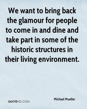 Michael Mueller  - We want to bring back the glamour for people to come in and dine and take part in some of the historic structures in their living environment.