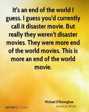 Michael O'Donoghue - It's an end of the world I guess. I guess you'd currently call it disaster movie. But really they weren't disaster movies. They were more end of the world movies. This is more an end of the world movie.