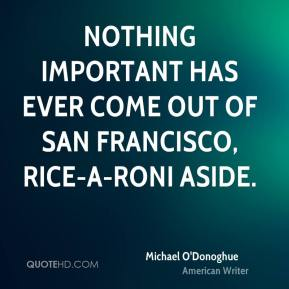 Michael O'Donoghue - Nothing important has ever come out of San Francisco, Rice-a-Roni aside.