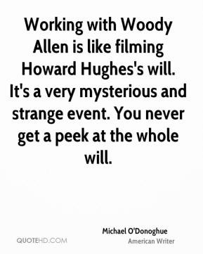 Michael O'Donoghue - Working with Woody Allen is like filming Howard Hughes's will. It's a very mysterious and strange event. You never get a peek at the whole will.